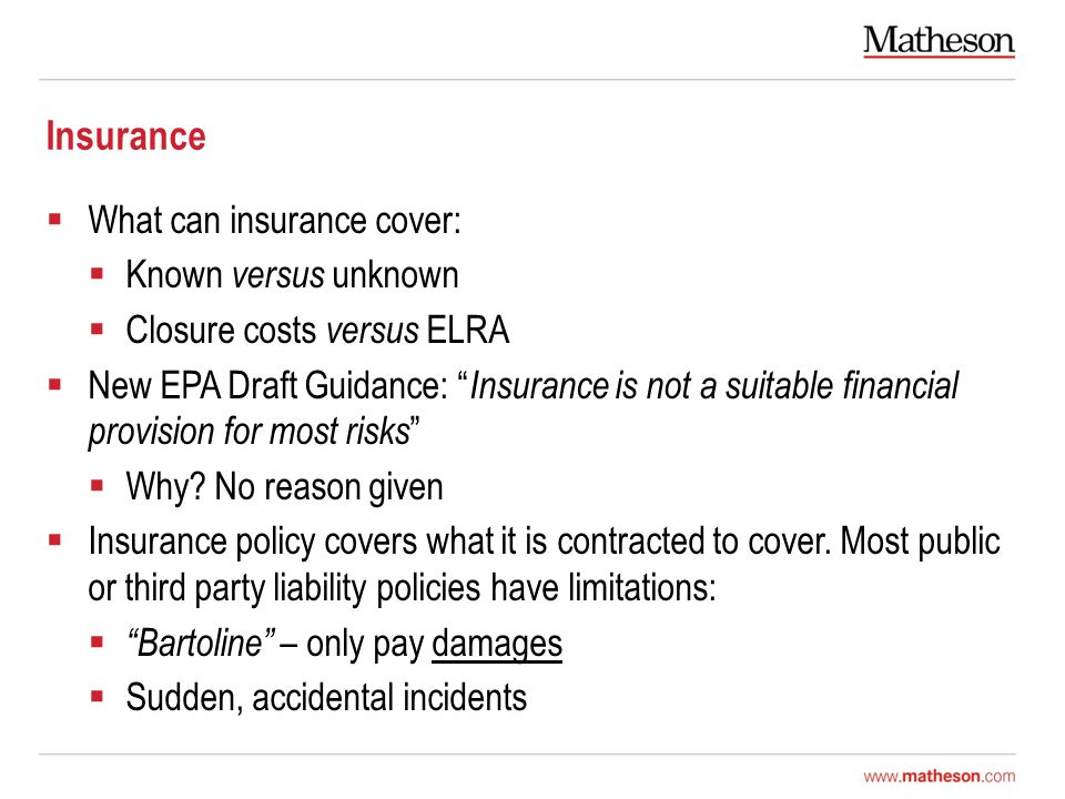 Insurance  What can insurance cover:  Known versus unknown  Closure costs versus ELRA  New EPA Draft Guidance: Insurance is not a suitable financial provision for most risks  Why.