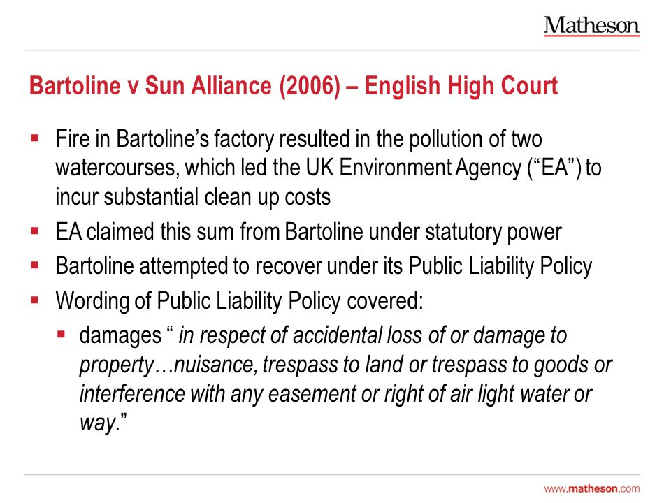 Bartoline v Sun Alliance (2006) – English High Court  Fire in Bartoline's factory resulted in the pollution of two watercourses, which led the UK Environment Agency ( EA ) to incur substantial clean up costs  EA claimed this sum from Bartoline under statutory power  Bartoline attempted to recover under its Public Liability Policy  Wording of Public Liability Policy covered:  damages in respect of accidental loss of or damage to property…nuisance, trespass to land or trespass to goods or interference with any easement or right of air light water or way.