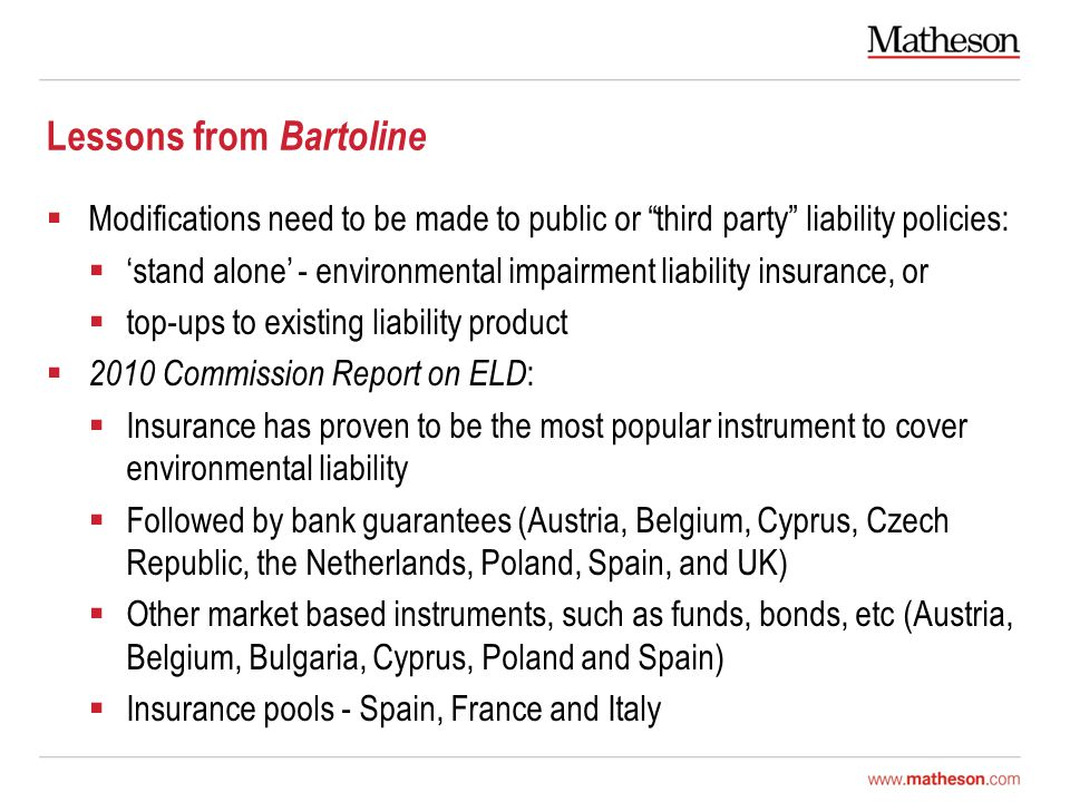 Lessons from Bartoline  Modifications need to be made to public or third party liability policies:  'stand alone' - environmental impairment liability insurance, or  top-ups to existing liability product  2010 Commission Report on ELD :  Insurance has proven to be the most popular instrument to cover environmental liability  Followed by bank guarantees (Austria, Belgium, Cyprus, Czech Republic, the Netherlands, Poland, Spain, and UK)  Other market based instruments, such as funds, bonds, etc (Austria, Belgium, Bulgaria, Cyprus, Poland and Spain)  Insurance pools - Spain, France and Italy