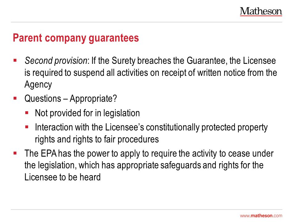 Parent company guarantees  Second provision : If the Surety breaches the Guarantee, the Licensee is required to suspend all activities on receipt of written notice from the Agency  Questions – Appropriate.