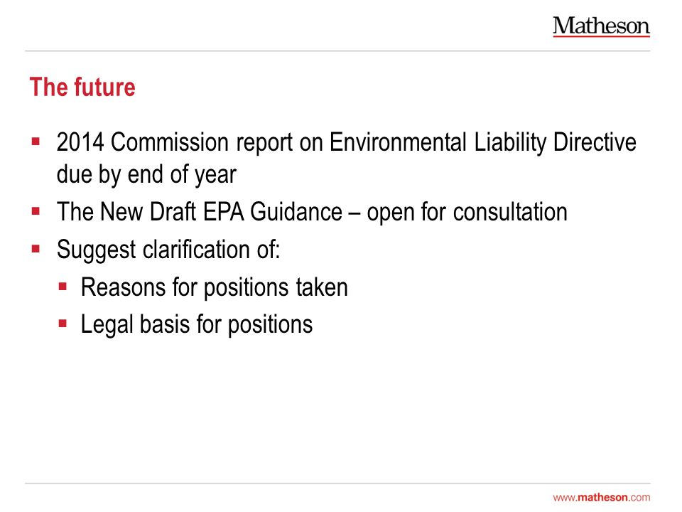 The future  2014 Commission report on Environmental Liability Directive due by end of year  The New Draft EPA Guidance – open for consultation  Suggest clarification of:  Reasons for positions taken  Legal basis for positions