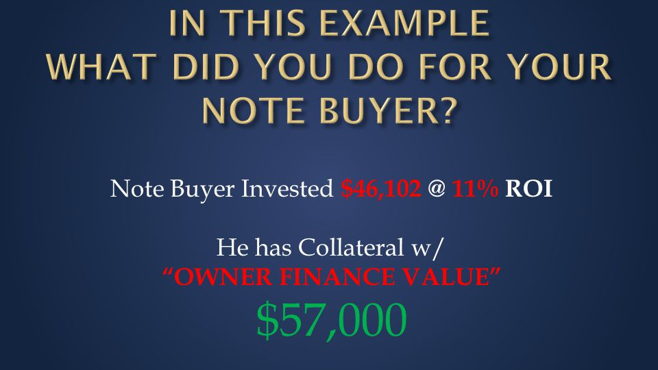 Note Buyer Invested $46,102 @ 11% ROI He has Collateral w/ OWNER FINANCE VALUE $57,000