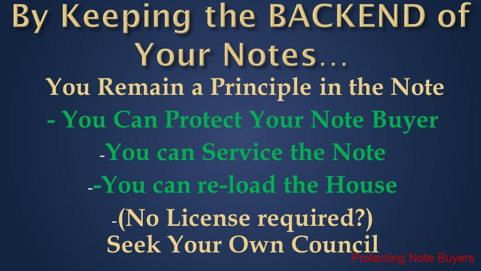 You Remain a Principle in the Note - You Can Protect Your Note Buyer - You can Service the Note - -You can re-load the House - (No License required?) Seek Your Own Council Protecting Note Buyers