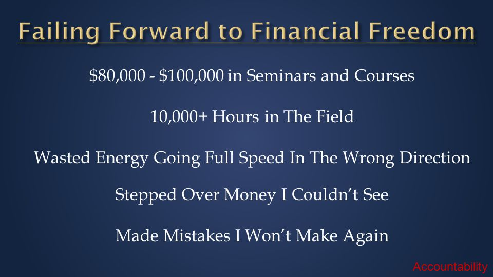 $80,000 - $100,000 in Seminars and Courses 10,000+ Hours in The Field Wasted Energy Going Full Speed In The Wrong Direction Stepped Over Money I Couldn't See Made Mistakes I Won't Make Again Accountability