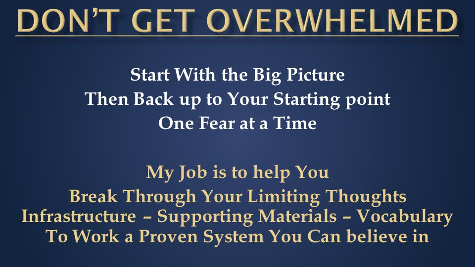 Start With the Big Picture Then Back up to Your Starting point One Fear at a Time My Job is to help You Break Through Your Limiting Thoughts Infrastructure – Supporting Materials – Vocabulary To Work a Proven System You Can believe in