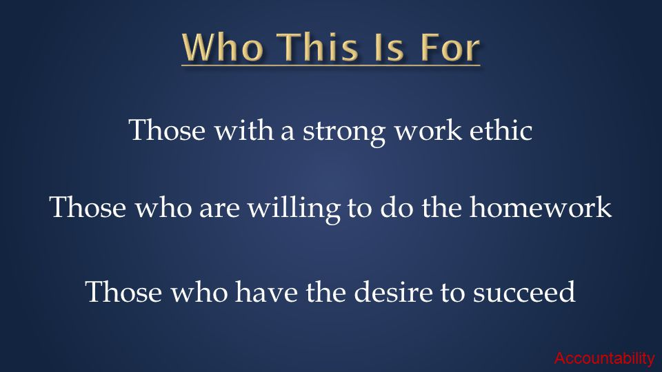 Those with a strong work ethic Those who are willing to do the homework Those who have the desire to succeed Accountability