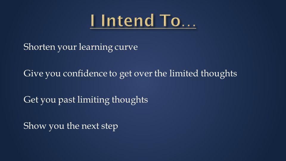 Shorten your learning curve Give you confidence to get over the limited thoughts Get you past limiting thoughts Show you the next step