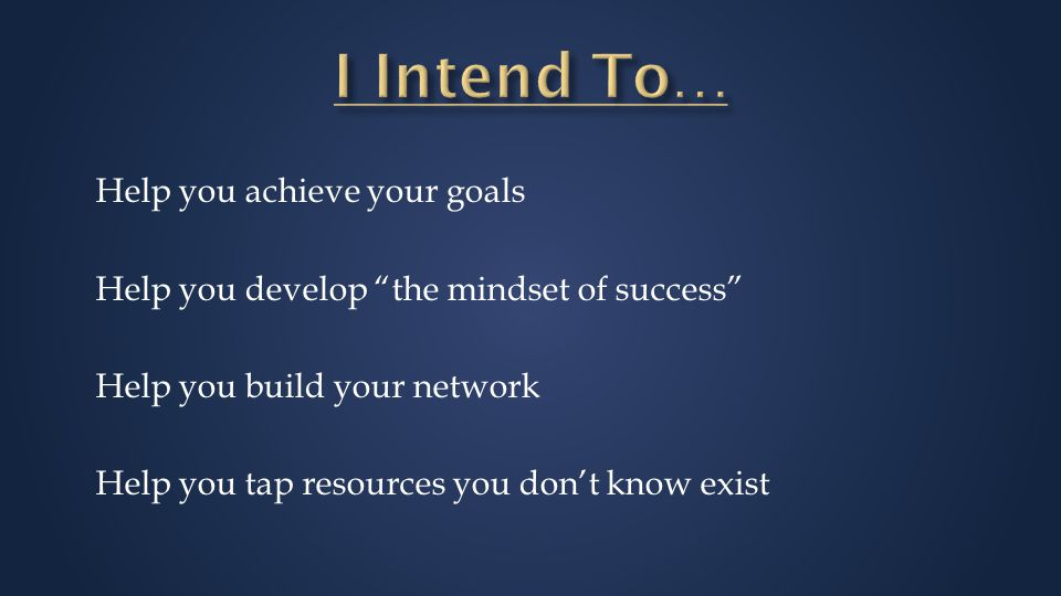 Help you achieve your goals Help you develop the mindset of success Help you build your network Help you tap resources you don't know exist
