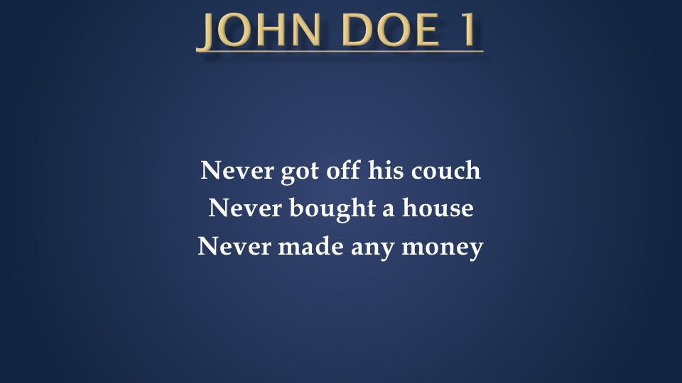 Never got off his couch Never bought a house Never made any money