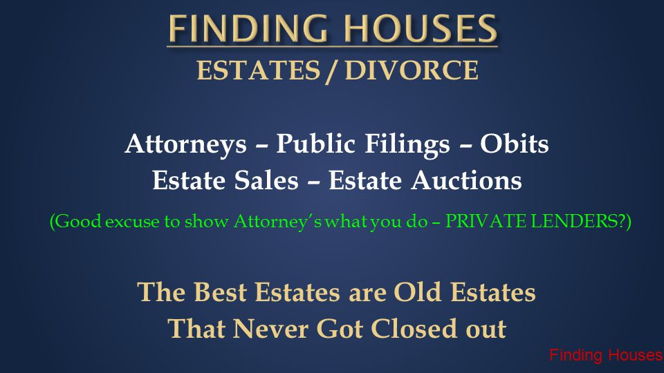 ESTATES / DIVORCE Attorneys – Public Filings – Obits Estate Sales – Estate Auctions (Good excuse to show Attorney's what you do – PRIVATE LENDERS?) The Best Estates are Old Estates That Never Got Closed out Finding Houses