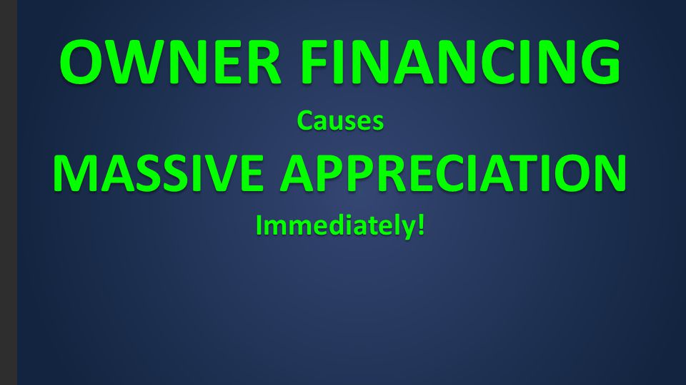 OWNER FINANCING Causes MASSIVE APPRECIATION Immediately!