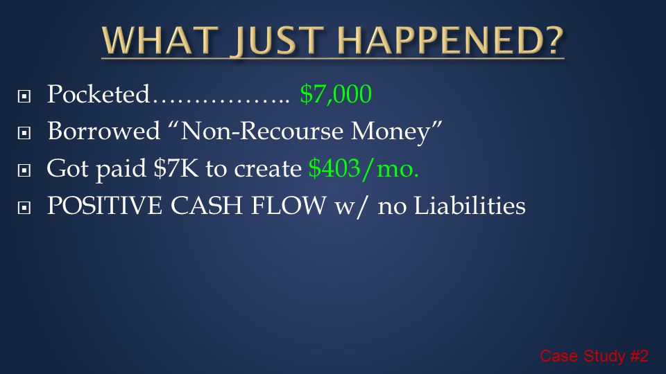  Pocketed…………….. $7,000  Borrowed Non-Recourse Money  Got paid $7K to create $403/mo.