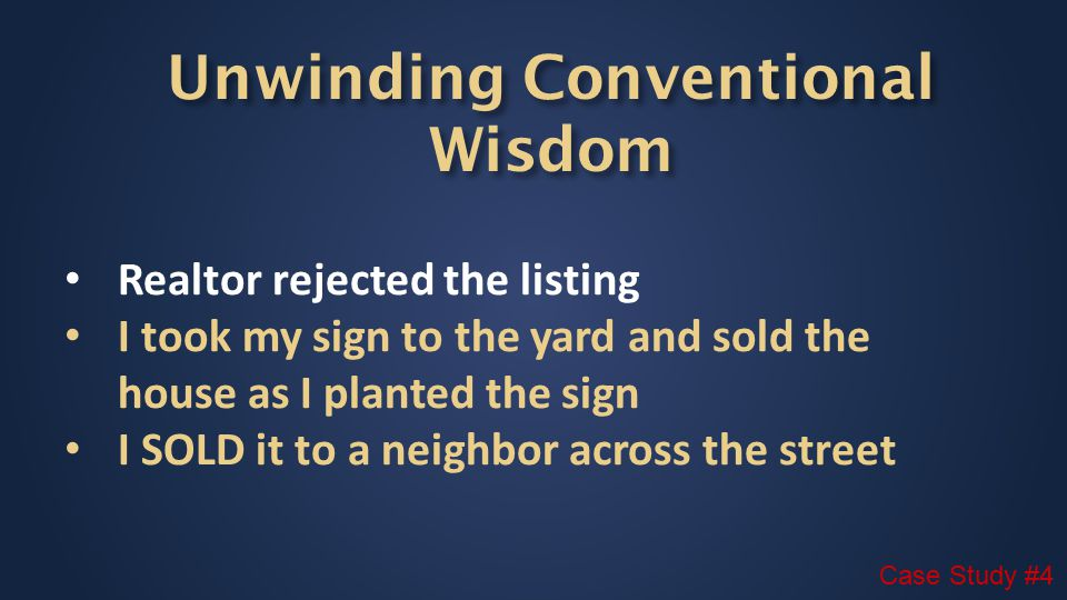 Realtor rejected the listing I took my sign to the yard and sold the house as I planted the sign I SOLD it to a neighbor across the street Case Study #4 Unwinding Conventional Wisdom