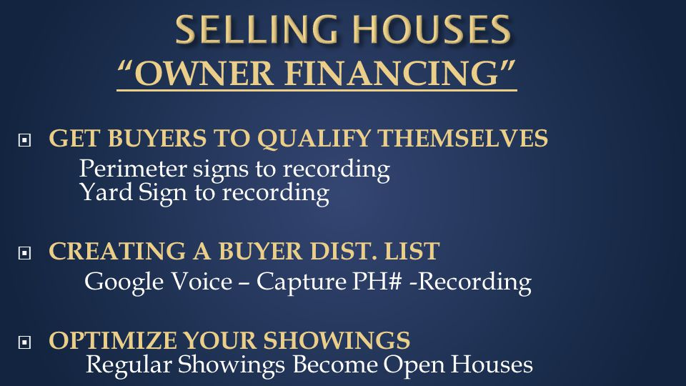 OWNER FINANCING  GET BUYERS TO QUALIFY THEMSELVES Perimeter signs to recording Yard Sign to recording  CREATING A BUYER DIST.