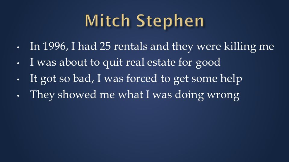In 1996, I had 25 rentals and they were killing me I was about to quit real estate for good It got so bad, I was forced to get some help They showed me what I was doing wrong