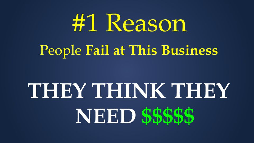 #1 Reason People Fail at This Business THEY THINK THEY NEED $$$$$