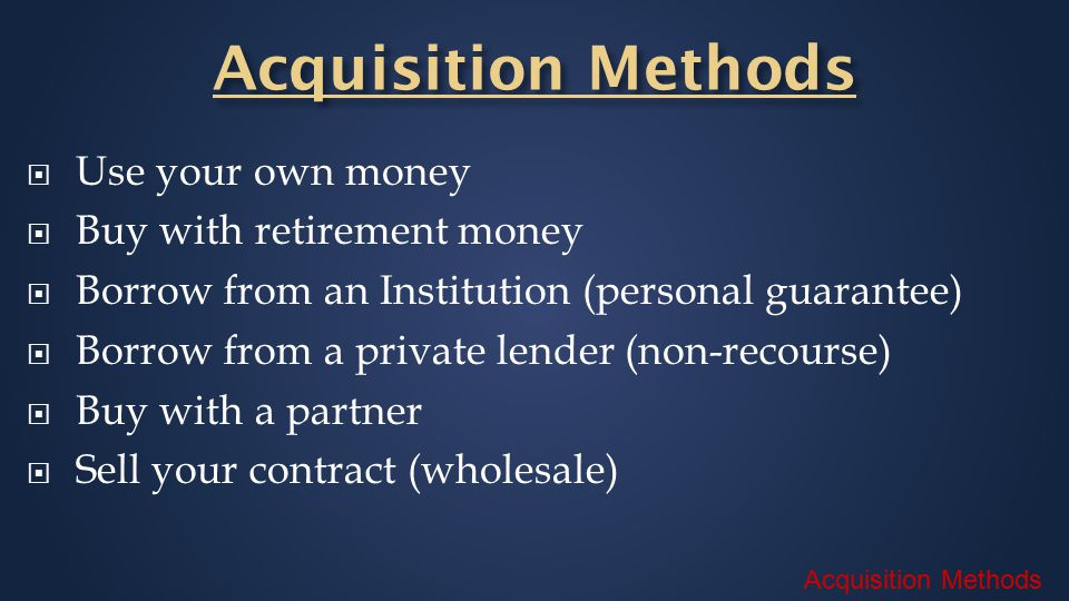 Acquisition Methods  Use your own money  Buy with retirement money  Borrow from an Institution (personal guarantee)  Borrow from a private lender (non-recourse)  Buy with a partner  Sell your contract (wholesale)