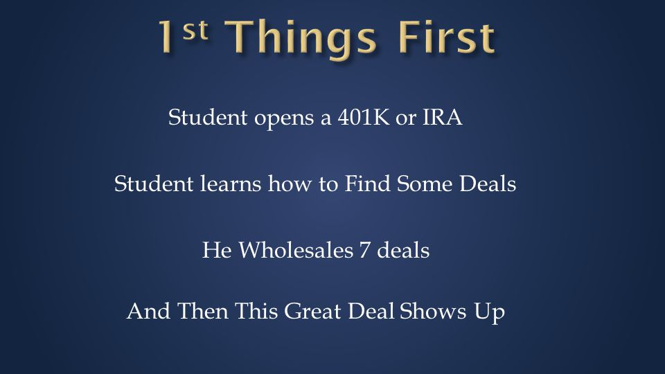 Student opens a 401K or IRA Student learns how to Find Some Deals He Wholesales 7 deals And Then This Great Deal Shows Up