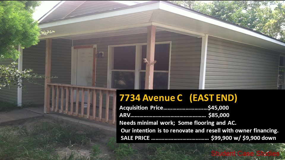 7734 Avenue C (EAST END) Acquisition Price…………………………$45,000 ARV…………………………………………… $85,000 Needs minimal work; Some flooring and AC.