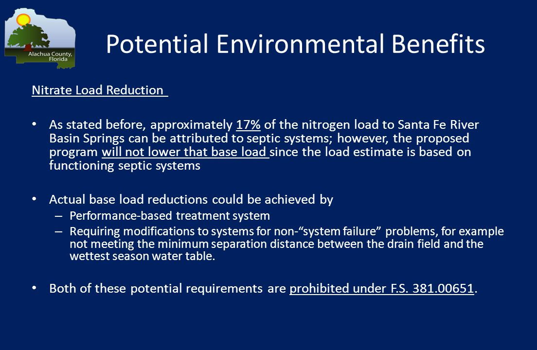 Potential Environmental Benefits Nitrate Load Reduction As stated before, approximately 17% of the nitrogen load to Santa Fe River Basin Springs can be attributed to septic systems; however, the proposed program will not lower that base load since the load estimate is based on functioning septic systems Actual base load reductions could be achieved by – Performance-based treatment system – Requiring modifications to systems for non- system failure problems, for example not meeting the minimum separation distance between the drain field and the wettest season water table.