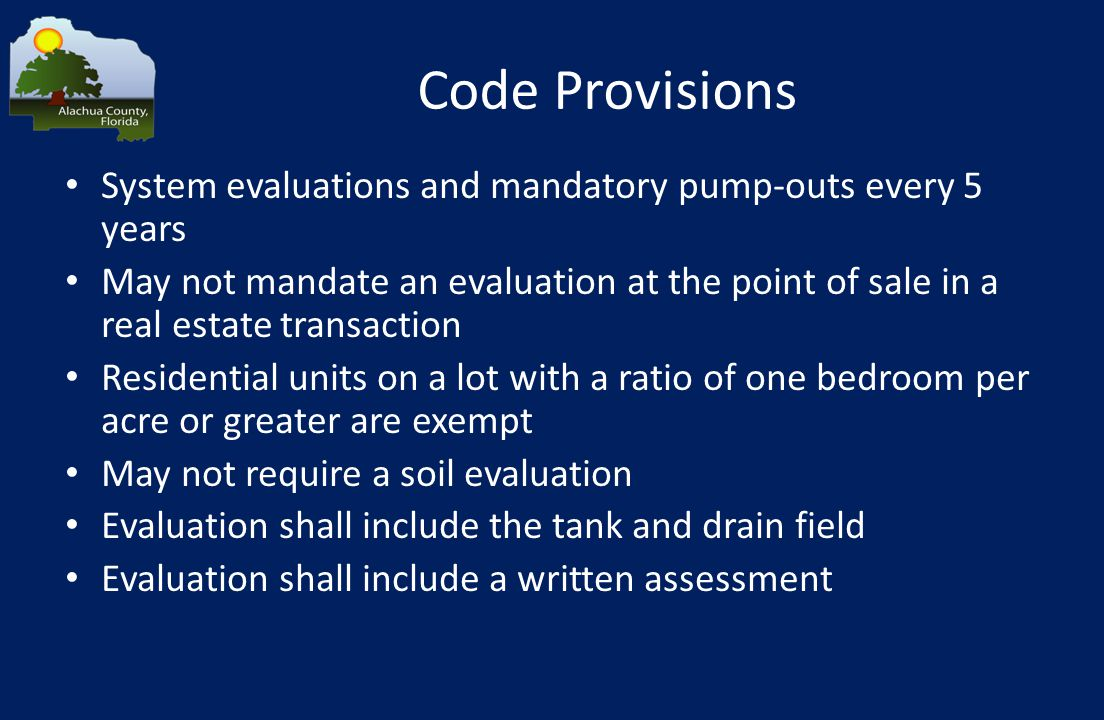 Code Provisions System evaluations and mandatory pump-outs every 5 years May not mandate an evaluation at the point of sale in a real estate transaction Residential units on a lot with a ratio of one bedroom per acre or greater are exempt May not require a soil evaluation Evaluation shall include the tank and drain field Evaluation shall include a written assessment