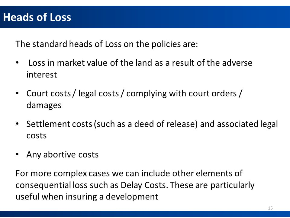 Heads of Loss The standard heads of Loss on the policies are: Loss in market value of the land as a result of the adverse interest Court costs / legal costs / complying with court orders / damages Settlement costs (such as a deed of release) and associated legal costs Any abortive costs For more complex cases we can include other elements of consequential loss such as Delay Costs.