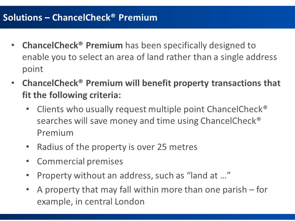 Solutions – ChancelCheck® Premium ChancelCheck® Premium has been specifically designed to enable you to select an area of land rather than a single address point ChancelCheck® Premium will benefit property transactions that fit the following criteria: Clients who usually request multiple point ChancelCheck® searches will save money and time using ChancelCheck® Premium Radius of the property is over 25 metres Commercial premises Property without an address, such as land at … A property that may fall within more than one parish – for example, in central London
