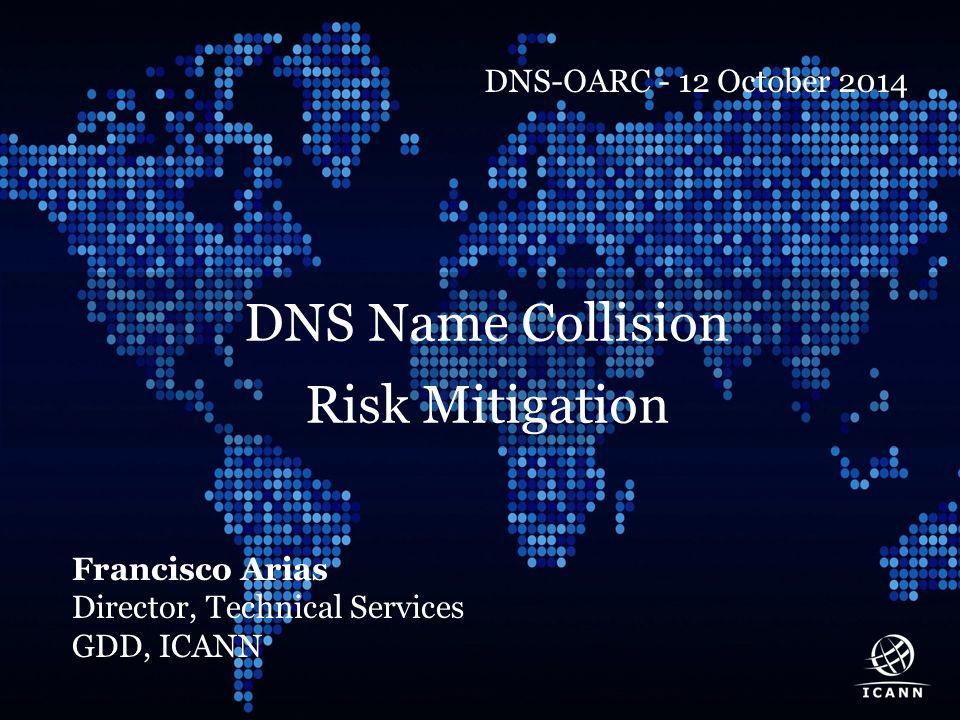 Text DNS Name Collision Risk Mitigation Francisco Arias Director, Technical Services GDD, ICANN DNS-OARC - 12 October 2014