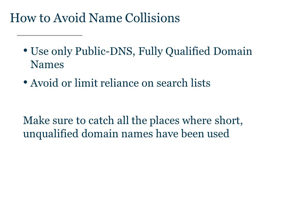 Text How to Avoid Name Collisions Use only Public-DNS, Fully Qualified Domain Names Avoid or limit reliance on search lists Make sure to catch all the