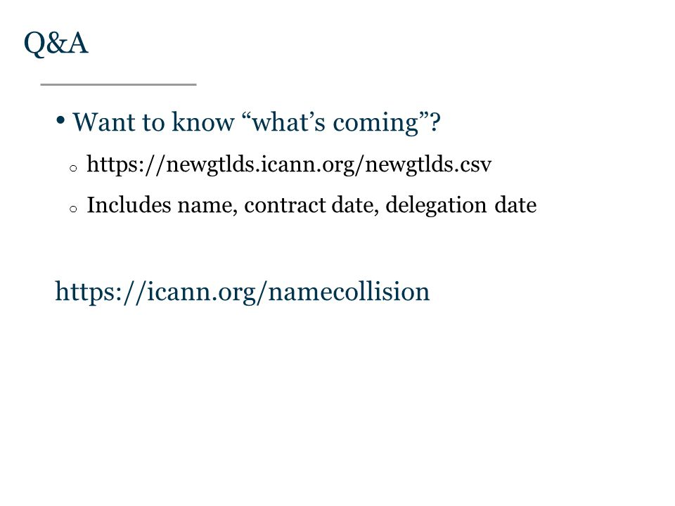 "Text Q&A Want to know ""what's coming""? o https://newgtlds.icann.org/newgtlds.csv o Includes name, contract date, delegation date https://icann.org/nam"
