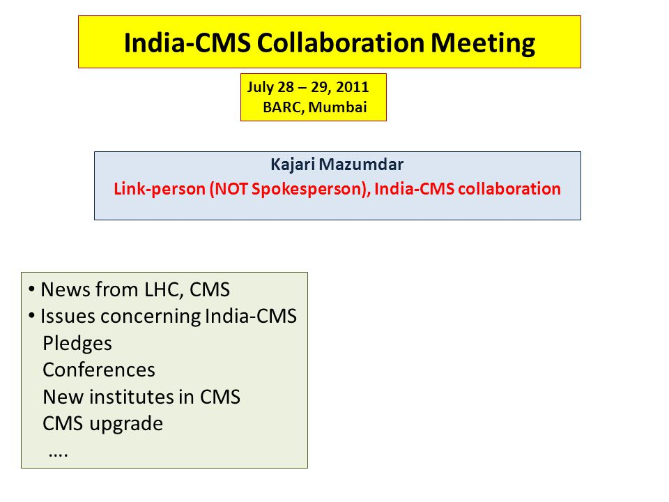 India-CMS Collaboration Meeting Kajari Mazumdar Link-person (NOT Spokesperson), India-CMS collaboration July 28 – 29, 2011 BARC, Mumbai News from LHC, CMS Issues concerning India-CMS Pledges Conferences New institutes in CMS CMS upgrade ….