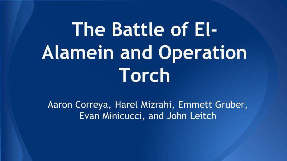 The Battle of El- Alamein and Operation Torch Aaron Correya, Harel Mizrahi, Emmett Gruber, Evan Minicucci, and John Leitch