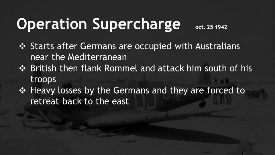 ❖ Starts after Germans are occupied with Australians near the Mediterranean ❖ British then flank Rommel and attack him south of his troops ❖ Heavy losses by the Germans and they are forced to retreat back to the east Operation Supercharge oct.