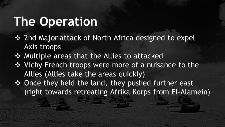 ❖ 2nd Major attack of North Africa designed to expel Axis troops ❖ Multiple areas that the Allies to attacked ❖ Vichy French troops were more of a nuisance to the Allies (Allies take the areas quickly) ❖ Once they held the land, they pushed further east (right towards retreating Afrika Korps from El-Alamein) The Operation