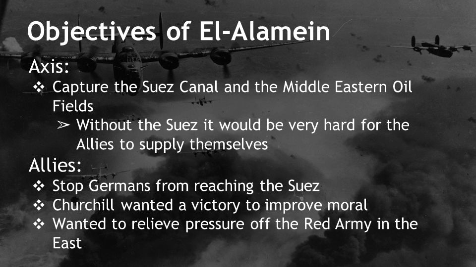 Axis: ❖ Capture the Suez Canal and the Middle Eastern Oil Fields ➢ Without the Suez it would be very hard for the Allies to supply themselves Allies: ❖ Stop Germans from reaching the Suez ❖ Churchill wanted a victory to improve moral ❖ Wanted to relieve pressure off the Red Army in the East Objectives of El-Alamein