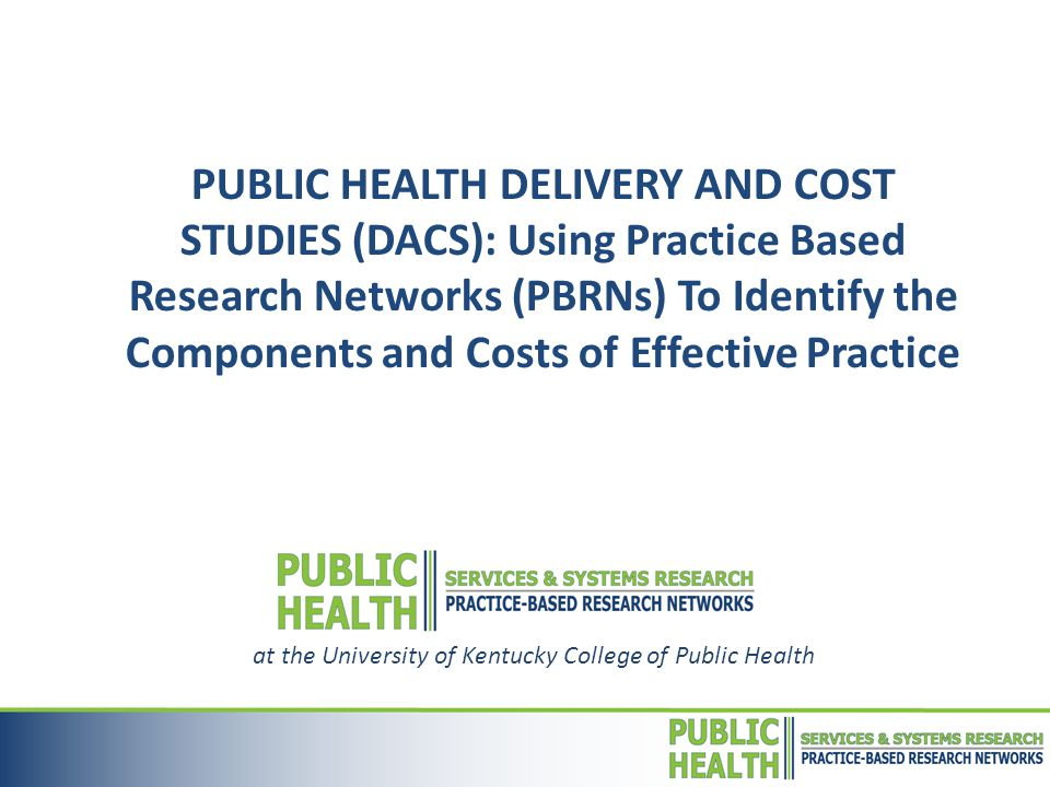  Public Health (PH) Practice Based Research Networks (PBRNs)  National program of the Robert Wood Johnson Foundation (RWJF) that supports research-practitioner networks in improving delivery of PH services  PBRNs combine multiple PH agencies with research partners to design & implement comparative studies in real-world practice settings  PH Delivery and Cost Studies Award (DACS)  support studies to identify costs of delivering high value PH services & elucidate influence of delivery system characteristics on efficiency, effectiveness, & equity of services.