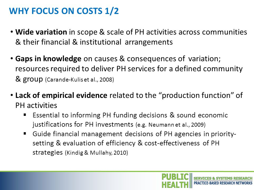Wide variation in scope & scale of PH activities across communities & their financial & institutional arrangements Gaps in knowledge on causes & consequences of variation; resources required to deliver PH services for a defined community & group (Carande-Kulis et al., 2008) Lack of empirical evidence related to the production function of PH activities  Essential to informing PH funding decisions & sound economic justifications for PH investments (e.g.