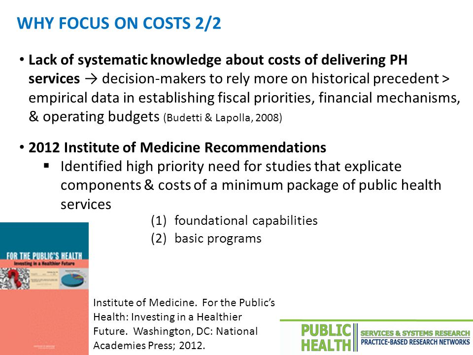 Lack of systematic knowledge about costs of delivering PH services → decision-makers to rely more on historical precedent > empirical data in establishing fiscal priorities, financial mechanisms, & operating budgets (Budetti & Lapolla, 2008) 2012 Institute of Medicine Recommendations  Identified high priority need for studies that explicate components & costs of a minimum package of public health services WHY FOCUS ON COSTS 2/2 Institute of Medicine.