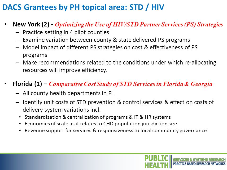 DACS Grantees by PH topical area: STD / HIV New York (2) - Optimizing the Use of HIV/STD Partner Services (PS) Strategies – Practice setting in 4 pilot counties – Examine variation between county & state delivered PS programs – Model impact of different PS strategies on cost & effectiveness of PS programs – Make recommendations related to the conditions under which re-allocating resources will improve efficiency.