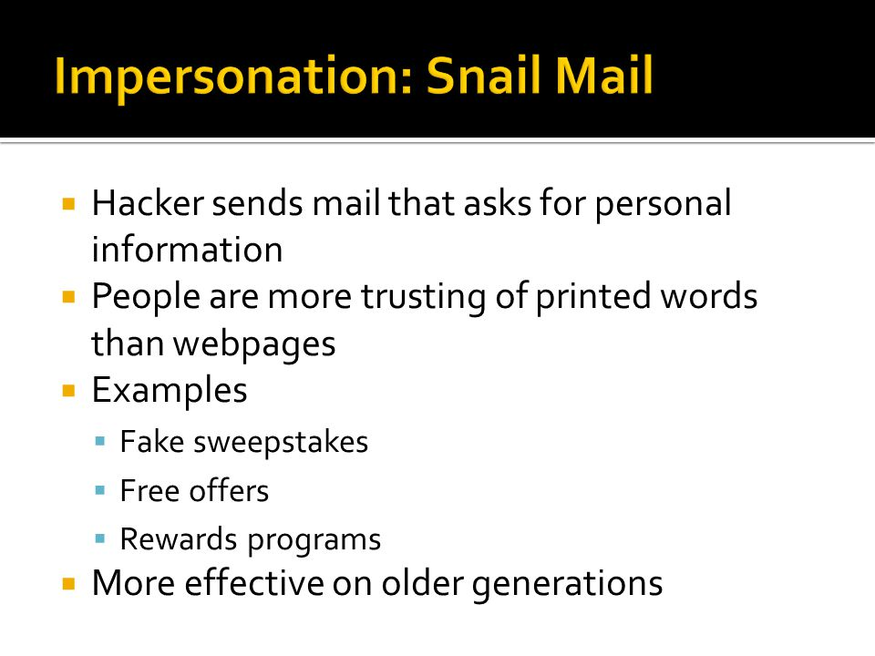  Hacker sends mail that asks for personal information  People are more trusting of printed words than webpages  Examples  Fake sweepstakes  Free offers  Rewards programs  More effective on older generations