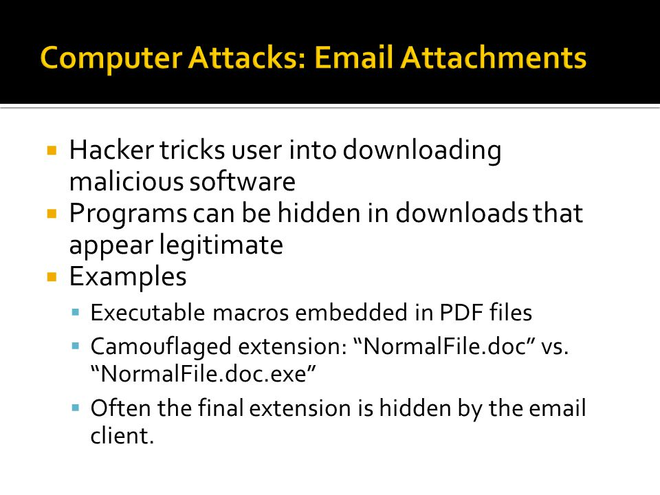  Hacker tricks user into downloading malicious software  Programs can be hidden in downloads that appear legitimate  Examples  Executable macros embedded in PDF files  Camouflaged extension: NormalFile.doc vs.