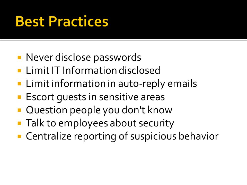  Never disclose passwords  Limit IT Information disclosed  Limit information in auto-reply emails  Escort guests in sensitive areas  Question people you don t know  Talk to employees about security  Centralize reporting of suspicious behavior