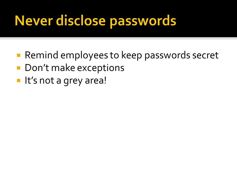  Remind employees to keep passwords secret  Don't make exceptions  It's not a grey area!