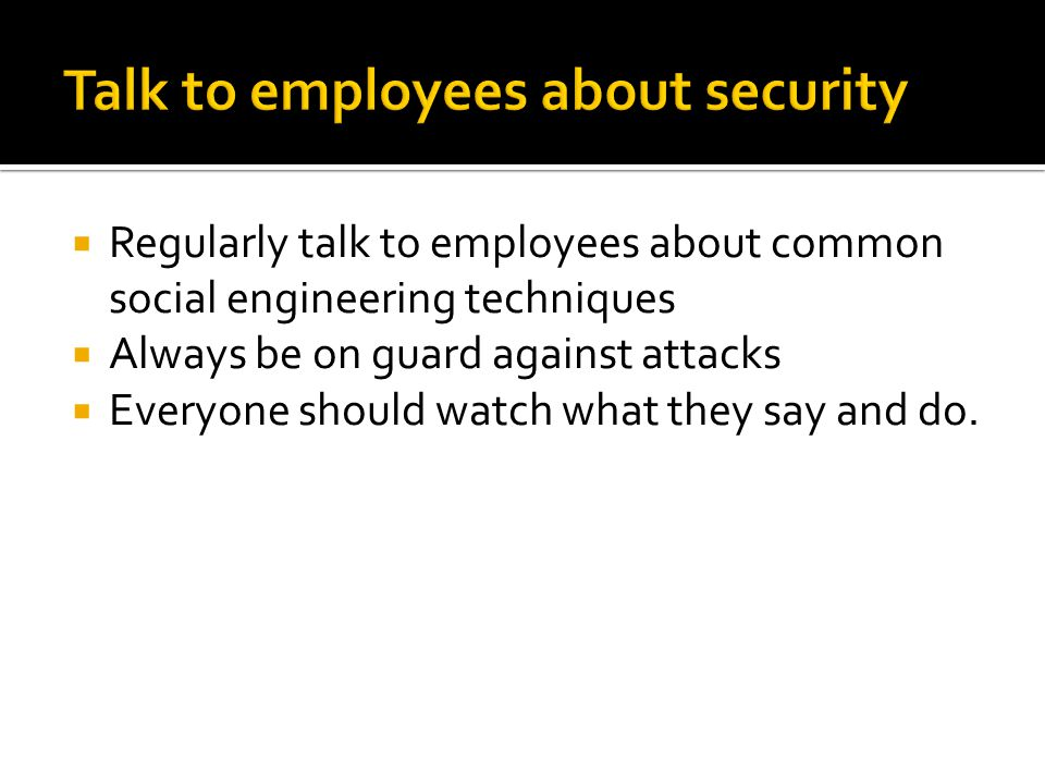  Regularly talk to employees about common social engineering techniques  Always be on guard against attacks  Everyone should watch what they say and do.