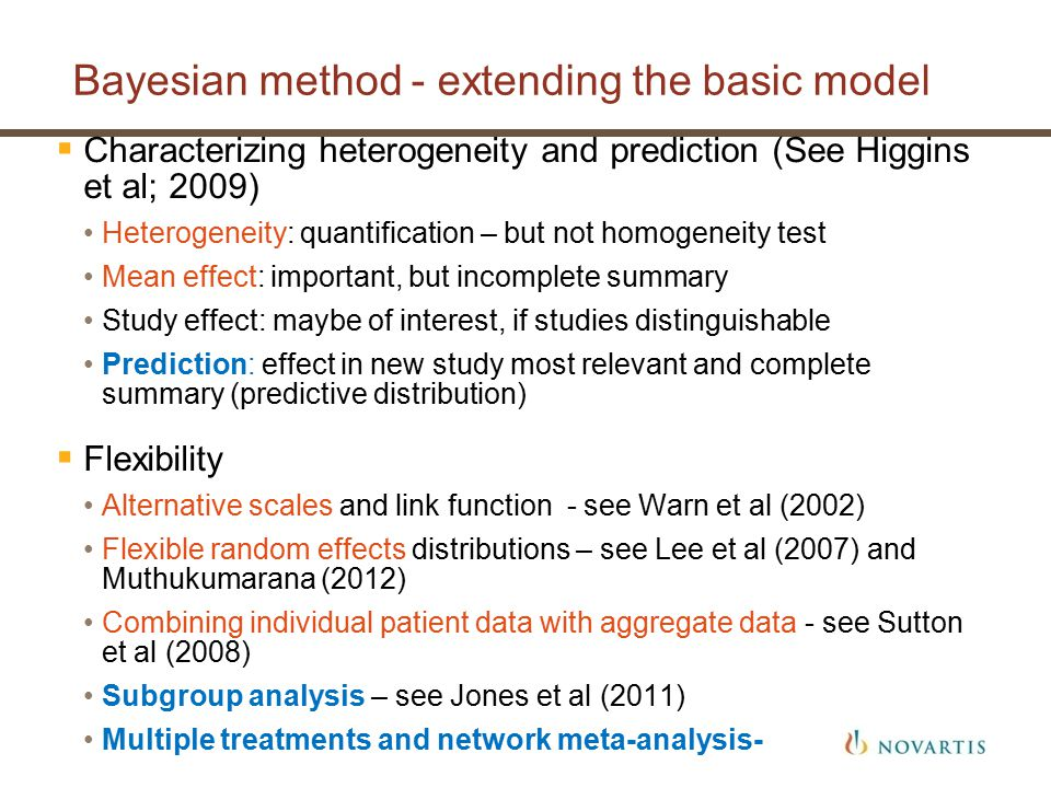 Bayesian method - extending the basic model  Characterizing heterogeneity and prediction (See Higgins et al; 2009) Heterogeneity: quantification – but not homogeneity test Mean effect: important, but incomplete summary Study effect: maybe of interest, if studies distinguishable Prediction: effect in new study most relevant and complete summary (predictive distribution)  Flexibility Alternative scales and link function - see Warn et al (2002) Flexible random effects distributions – see Lee et al (2007) and Muthukumarana (2012) Combining individual patient data with aggregate data - see Sutton et al (2008) Subgroup analysis – see Jones et al (2011) Multiple treatments and network meta-analysis-