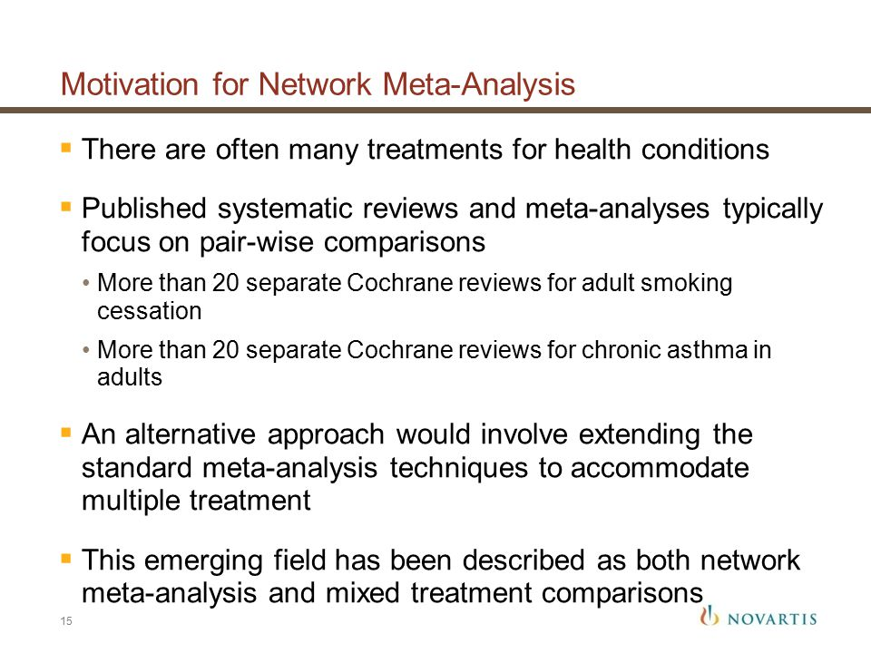Motivation for Network Meta-Analysis  There are often many treatments for health conditions  Published systematic reviews and meta-analyses typically focus on pair-wise comparisons More than 20 separate Cochrane reviews for adult smoking cessation More than 20 separate Cochrane reviews for chronic asthma in adults  An alternative approach would involve extending the standard meta-analysis techniques to accommodate multiple treatment  This emerging field has been described as both network meta-analysis and mixed treatment comparisons 15
