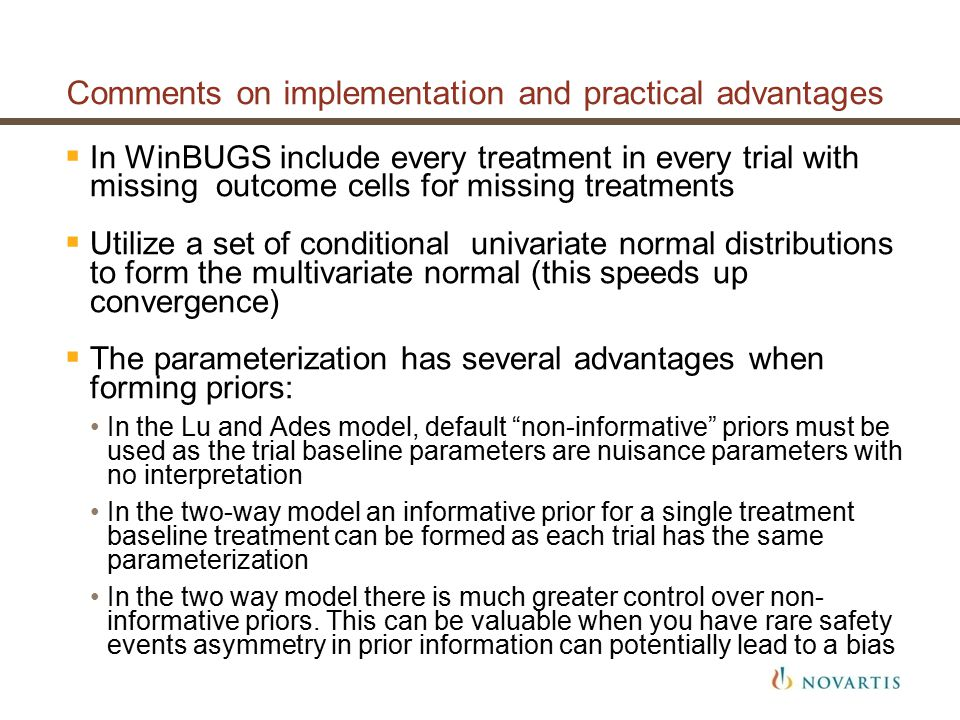 Comments on implementation and practical advantages  In WinBUGS include every treatment in every trial with missing outcome cells for missing treatments  Utilize a set of conditional univariate normal distributions to form the multivariate normal (this speeds up convergence)  The parameterization has several advantages when forming priors: In the Lu and Ades model, default non-informative priors must be used as the trial baseline parameters are nuisance parameters with no interpretation In the two-way model an informative prior for a single treatment baseline treatment can be formed as each trial has the same parameterization In the two way model there is much greater control over non- informative priors.