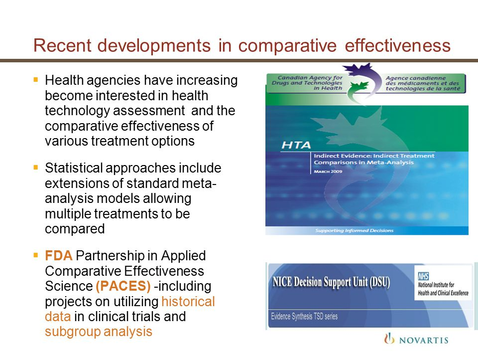 Recent developments in comparative effectiveness  Health agencies have increasing become interested in health technology assessment and the comparative effectiveness of various treatment options  Statistical approaches include extensions of standard meta- analysis models allowing multiple treatments to be compared  FDA Partnership in Applied Comparative Effectiveness Science (PACES) -including projects on utilizing historical data in clinical trials and subgroup analysis