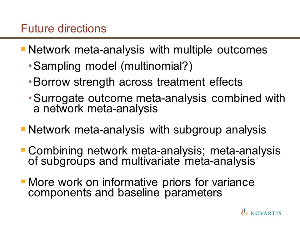 Future directions  Network meta-analysis with multiple outcomes Sampling model (multinomial ) Borrow strength across treatment effects Surrogate outcome meta-analysis combined with a network meta-analysis  Network meta-analysis with subgroup analysis  Combining network meta-analysis; meta-analysis of subgroups and multivariate meta-analysis  More work on informative priors for variance components and baseline parameters