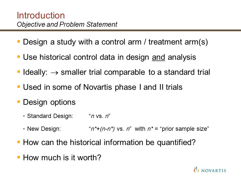 Introduction Objective and Problem Statement  Design a study with a control arm / treatment arm(s)  Use historical control data in design and analysis  Ideally:  smaller trial comparable to a standard trial  Used in some of Novartis phase I and II trials  Design options Standard Design: n vs.
